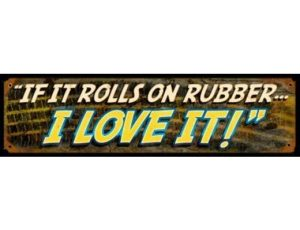 IF IT ROLLS ON RUBBER....I LOVE IT! METAL SIGN