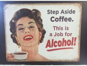 STEP ASIDE COFFE. THIS JOB IS A JOB FOR ALCOHOL! METAL SIGN
